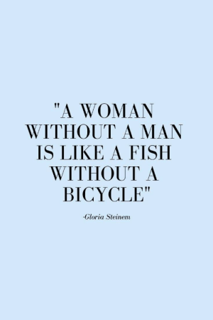 """A Man Is: """"A WOMAN  WITHOUT A MAN  IS LIKE A FISH  WITHOUT A  BICYCLE""""  -Gloria Steinem"""