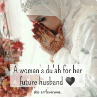 Future, Life, and Love: A woman's du ah for her  Woman s du ah for her  future husband  e@islamteveryone A woman's du'ah for her future husband ♥ O Allah! Please grant me the one Who will be the garment for my soul Who will satisfy half of my deen And in doing so make me whole Make him righteous and on your path In all he'll do and say And sprinkle water on me at Fajr Reminding me to pray May he earn from halaal sources And spend within his means May he seek Allah's guidance always To fulfill all his dreams May he always refer to Qur'an and the Sunnah as his moral guide May he thank and appreciate Allah For the woman at his side May he be conscious of his anger And often fast and pray Be charitable and sensitive In every possible way May he honour and protect me And guide me in this life And please Allah! Make me worthy to be his loving wife And finally, O Allah! Make him abundant in love and laughter In taqwa and sincerity In striving for the hereafter! May Allah grant all the Muslim sisters with such husbands... Ameen.