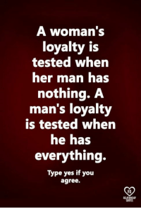 loyalty: A woman's  loyalty is  tested when  her mnan has  nothing. A  man's loyalty  is tested when  he has  everything.  Type yes if you  agree.  RO  RELAT  QUOTES