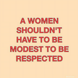 Women, Modest, and Shouldnt: A WOMEN  SHOULDN'T  HAVE TO BE  MODEST TO BE  RESPECTED