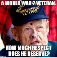 Thank you for your service. #respect: A WORLD WAR'2 VETERAN  VETERAN  HOW MUCH RESPECT  DOES HE DESERVE? Thank you for your service. #respect