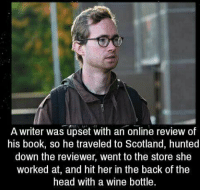 https://t.co/ih01nrNzme: A writer was upset with an online review of  his book, so he traveled to Scotland, hunted  down the reviewer, went to the store she  worked at, and hit her in the back of the  head with a wine bottle https://t.co/ih01nrNzme