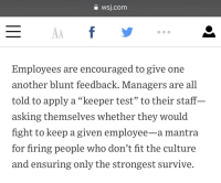 """Netflix, Test, and Fight: a wsj.com  Employees are encouraged to give one  another blunt feedback. Managers are all  told to apply a """"keeper test"""" to their staff  asking themselves whether they would  fight to keep a given employee-a mantra  for firing people who don't fit the culture  and ensuring only the strongest survive."""