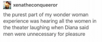 Memes, Women, and Experience: ,a xenatheconqueeror  the purest part of my wonder womarn  experience was hearing all the women in  the theater laughing when Diana said  men were unnecessary for pleasure YES LADIES https://t.co/RPBJLRv6ct