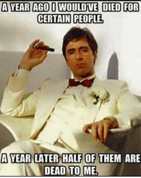 2017 2016 fuckpeople scarface truest quote quotes alpacino true tru Frfr fr nolie lonewolf trustissues trustnoone keepitonme meme memes movies fucktags ongod facts myguy iswear trustnone: A YEAR AGO D WOULDIVE DIED FOR  CERTAIN PEOPLE  A YEAR LATER HALF OF THEM ARE  DEAD TO ME 2017 2016 fuckpeople scarface truest quote quotes alpacino true tru Frfr fr nolie lonewolf trustissues trustnoone keepitonme meme memes movies fucktags ongod facts myguy iswear trustnone
