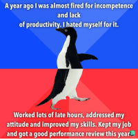 Embarrassed about that situation but a win is a win.: A year ago I was almost fired for incompetence  and lack  of productivity. I hated myself for it.  Worked lots of late hours, addressed my  attitude and improved my skills. Kept my iob  and got a good performance review this year Embarrassed about that situation but a win is a win.