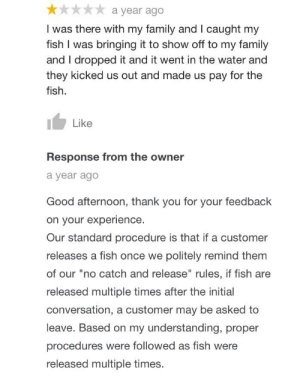 """Family, Thank You, and Fish: a year ago  I was there with my family and I caught my  fish I was bringing it to show off to my family  and I dropped it and it went in the water and  they kicked us out and made us pay for the  fish.  Like  Response from the owner  a year ago  Good afternoon, thank you for your feedback  on your experience.  Our standard procedure is that if a customer  releases a fish once we politely remind them  of our """"no catch and release"""" rules, if fish are  released multiple times after the initial  conversation, a customer may be asked to  leave. Based on my understanding, proper  procedures were followed as fish were  released multiple times. Breaking company rules then lying and complaining"""