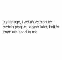 dead to me: a year ago, i would've died for  certain people.. a year later, half of  them are dead to me