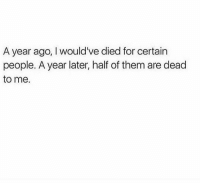 dead to me: A year ago, I would've died for certain  people. A year later, half of them are dead  to me.