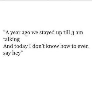 "How To, Today, and How: ""A year ago we stayed up till 3 am  talking  And today I don't know how to even  say hey""  23"