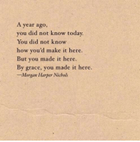 Harper: A year ago,  you did not know toda  You did not know  how you'd make it here.  But you made it here.  By grace, you made it here.  -Morgan Harper Nichols