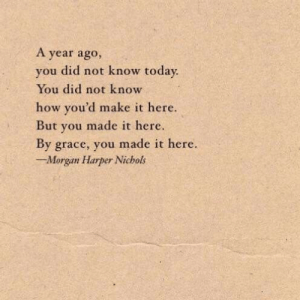 Harper: A year ago,  you did not know today  You did not know  how you'd make it here.  But you made it here.  By grace, you made it here.  Morgan Harper Nichols