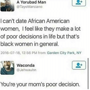 Just like your mother made you: A Yorubad Man  @TayoMarciano  I can't date African American  women, I feel like they make a lot  of poor decisions in life but that's  black women in general  2016-07-18, 12:56 PM from Garden City Park, NY  Waconda  @Jehwauhn  You're your mom's poor decision. Just like your mother made you