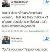 Blackpeopletwitter, Life, and Moms: A Yorubad Man  @TayoMarciano  Ican't date African American  women, I feel like they make a lot  of poor decisions in life but that's  black women in general  2016-07-18, 12:56 PM from Garden City Park, NY  Waconda  @Jehwauhn  You're your mom's poor decision <p>We all make mistakes (via /r/BlackPeopleTwitter)</p>