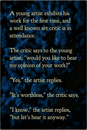 ".: A young artist exhibits his  work for the first time, and  a well known art critic is irn  attendance.  The critic says to the young  artist, ""would you like to hear  my opinion of your work?""  Yes,"" the artist replies.  ""It's worthless,"" the critic says.  ""I know,"" the artist replies,  ""but let's hear it anyway."" ."