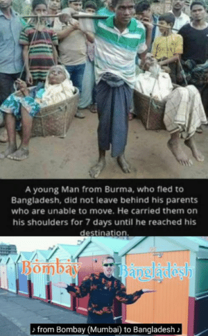 YEEEEET: A young Man from Burma, who fled to  Bangladesh, did not leave behind his parents  who are unable to move. He carried them on  his shoulders for 7 days until he reached his  destination.  Bombay  Bangladesh  from Bombay (Mumbai) to Bangladesh > YEEEEET