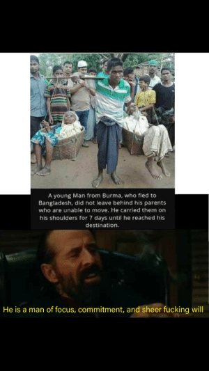 An absolute God: A young Man from Burma, who fled to  Bangladesh, did not leave behind his parents  who are unable to move. He carried them on  his shoulders for 7 days until he reached his  destination.  He is a man of focus, commitment, and sheer fucking will An absolute God
