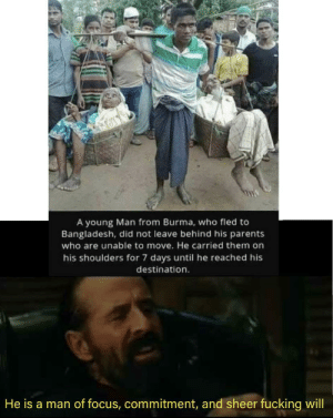 Burma Madlad: A young Man from Burma, who fled to  Bangladesh, did not leave behind his parents  who are unable to move. He carried them on  his shoulders for 7 days until he reached his  destination.  He is a man of focus, commitment, and sheer fucking will Burma Madlad