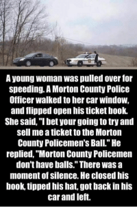 """I Bet, Memes, and Windows: A young woman Was pulled over for  speeding. A Morton County Police  Officer walked to her car window,  and flipped open his ticket book.  She said, """"I bet your going to try and  sell me a ticketto the Morton  County Policemen's Ball."""" He  replied, """"Morton County Policemen  don't have balls."""" There was a  moment of silence. He closedhis  book, tipped his hat, got backin his  car and left."""