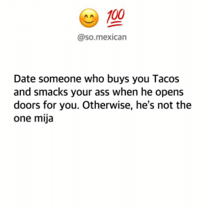 For reals 🙋‍♀️😊: A100  @so.mexican  Date someone who buys you Tacos  and smacks your ass when he opens  doors for you. Otherwise, he's not the  one mija For reals 🙋‍♀️😊