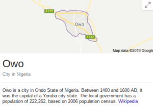 Wikipedia, Capital, and Nigeria: A122  Owo  A1  Map data G2018 Googl  Owo  City in Nigeria  Owo is a city in Ondo State of Nigeria. Between 1400 and 1600 AD, it  was the capital of a Yoruba city-state. The local government has a  population of 222,262, based on 2006 population census. Wikipedia New format