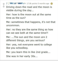 memehumor:  Do I even have to say anything…?: A17.8k points 5 months ago  Driving down the road and the moon is  visible during the day...  Her: how is the moon out at the same  time as the sun?  Me: sometimes that happens, it's not that  uncommon  Her: no they are the same thing so how  can we see both at the same time?!  Me: ...The sun and the moon are 2  different things, are you serious?  Her: yea, not everyone went to college  like you schoolboy.  Me: you learn this in like 2nd grade...  She was in her early 30s... memehumor:  Do I even have to say anything…?