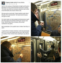 "Unsureness: a1Gregory Locke added 4 new photos.  3 hrs. New York, NY  I got on the subway in Manhattan tonight and found a  Swastika on every advertisement and every window.  The train was silent as everyone stared at each other,  uncomfortable and unsure what to do.  One guy got up and said, ""Hand sanitizer gets rid of  Sharpie. We need alcohol."" He found some tissues  and got to work.  I've never seen so many people simultaneously reach  into their bags and pockets looking for tissues and  Purel. Within about two minutes, all the Nazi  symbolism was gone.  Nazi symbolism. On a public train. In New York City. In  2017.  ""I guess this is Trump's America"" said one passenger.  No sir, it's not. Not tonight and not ever, Not as long  as stubborn New Yorkers have anything to say about"
