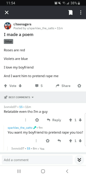 Love, Best, and Blue: 'a38%  11:54  X  r/teenagers  Posted by u/sparkles_the_catto 11m  I made a poem  Other  Roses are red  Violets are blue  I love my boyfriend  And I want him to pretend rape me  Share  Vote  BEST COMMENTS  Ivxnxlc07 15 11m  Relatable even tho I'm a guy  t 1  Reply  sparkles_the_catto  9m  You want my boyfriend to pretend rape you too?  Ivxnxlc07 15 8m Yea  Add a comment  II Titles are hard