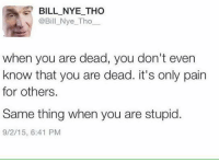 A4 BILL NYE THO  @Bill Nye Tho  when you are dead, you don't even  know that you are dead. it's only pain  for others.  Same thing when you are stupid.  9/2/15, 6:41 PM -M