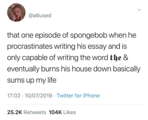 Iphone, Life, and SpongeBob: @a6used  that one episode of spongebob when he  procrastinates writing his essay and is  only capable of writing the word the &  eventually burns his house down basically  sums up my life  17:02 10/07/2019 Twitter for iPhone  25.2K Retweets 104K Likes close to home