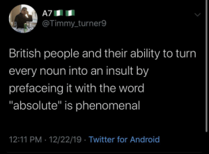 "You absolute kettle!: A7  @Timmy_turner9  British people and their ability to turn  every noun into an insult by  prefaceing it with the word  ""absolute"" is phenomenal  12:11 PM · 12/22/19 · Twitter for Android You absolute kettle!"