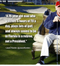 """Old Man, Florida, and Indeed: """"A70-year old man who  watches 6 hours of TVa  day, plays lots ofgolf,  and always seems to be  in Florida is a retiree,  not a President.""""  Jason Kander (@JasonKander) Indeed."""