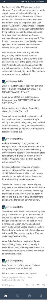 Fire, Fucking, and God: a8 RI  ,441 %  16:13 PM  For the record while ATLA is an excellent  show and Zukos redemption arc was perfectly  paced, I would kill to have had Zuko join  the Gaang at the end of book two, because  the first half of book three would have been  the funniest thing on the planet. Like. Just  picture it. A bunch of unsupervised teenagers  travelling undercover through enemy territory  trying to blend in... and the only people who  have even been there before are 1. A guy  who hasnt been there in a century, and 2. The  former crown prince who has literally never  spoken to a fire nation citizen who wasnt  nobility, military, or one of his servants  Like. Neither of them have any idea what  they're doing, or how normal fire nation  citizens act, but they're pretty sure the other  one is wrong. Rest of the gaang knows even  less. No adults. Zuko and Aang getting into  a shouting debate over the finer points of fire  nation culture is a nightly event. They are both  so wrong, and so, so awkward  gay-jesus-probably  Zuko, for the fifth and probably not last time  FOR THE LAST TIME, NOBODY USES THE  PHRASE 'FLAMEO HOTMAN'  Aang, aware of that fact but in too deep  to back out now: OH YEAH? THEN WHAT  DO THEY SAY!?  Zuko, clueless and bluffing: Something  about glory to the Fire Lord?  Toph, well aware that both are lying through  their teeth and have no idea what they're  talking about, and fucking loving every second  of this train wreck: Clearly the only solution is  for both of you to go into town tomorrow and  test your theories out.  gay-jesus-probably  And the side taking, oh my god the side  taking from the other three. Katara sides with  Aang every single time. Does she honestly  believe that the people of the Fire Nation greet  each other with 'Flame on, my em-brother?  Hell no. Would she rather die than say that  Zuko's correct? Yes.  Sokka usually sides with Zuko, unless he  comes up with something astoundingly  stupid. Zuko's thoughts, while usually wrong  sound a lot more plausible then Aangs, and  fuck it he's willing to take a gamble  Toph is the closest thing to a neutral party  they have, in that she knows damn well they're  all full of shit, and has chosen to instead egg  them on to make it worse. She's an agent of  chaos, and this is free nightly entertainment  She's having the time of her life right now  gay-jesus-probably  The debate takes a brief pause once they stop  going undercover and get to the business of  actually saving the world, but holy shit. once  things have settled down? it's back on with  a vengeance. Except now Aang and Zuko  aren't the two most wanted people in the Fire  Nation, they're the two most influential people  in the world. They are trendsetters. They can  make slang become a thing  When Zuko first hears the phrase flameo,  hotman' being thrown around casually, it  takes a lot of deep breathing exercises to not  immediately return to his previous occupation  of hunting the Avatar  gay-jesus-probably  Iroh: I'm so proud of the way you've been  ruling, nephew. Flameo, hotman!  Zuko, in tears: How could you say that  urce: gay-jesus-probably  #with a side of meta #q  #text  71,005 notes Flameo, hotman!