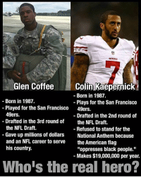 """San Francisco 49ers, Colin Kaepernick, and Guns: A913138  Glen Coffee  Colin Kaepernick  Born in 1987.  Born in 1987.  Plays for the San Francisco  Played for the San Francisco  49ers.  49ers.  Drafted in the 2nd round of  Drafted in the 3rd round of  the NFL Draft.  the NFL Draft.  Refused to stand for the  Gave up millions of dollars  National Anthem because  and an NFL career to serve the American flag  his country.  """"oppresses black people.""""  Makes $19,000,000 per year.  Who is the real hero? Everybody follow @seastate21 @seastate21 and congrats him on 100K, and tell him I sent you! - - veterans merica USA army GodBlessAmerica secondamendment 2ndamendment defendthesecond military supportthetroops operator ammo bulletsbikescars guns conservative liberal politics liberty country firearms guncontrol patriotic patriotism righttobeararms libertyordeath american weapons donttreadonme gun trump"""