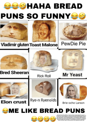 😂😂😂😂😂😂: aa HAHA BREAD  PUNS SO FUNNY  PewDie Pie  Vladimir glutenToast Malone  Bred Sheeran  Mr Yeast  Rick Roll  Rye-n Ryenolds  Elon crust  Brie-oche Larson  ME LIKE BREAD P  UNS  Cock and ball torture (CBT) is a sexual activity involving application of pain or  constriction to the male genitals. This may involve directly painful activities, such  as wax play, genital spanking, squeezing, ball-busting, genital flogging, urethral  play, tickle torture, erotic electrostimulation or even kicking.[1] The recipient of  such activities may receive direct physical pleasure via masochism, or emotional  pleasure through erotic humiliation, or knowledge that the play is pleasing to a  sadistic dominant. Many of these practices carry significant health risks. 😂😂😂😂😂😂