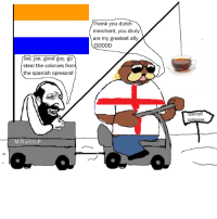 ¡HE VUELTO! Sorry for not posting memes, been busy studying, hopefully I wil post more memes.: aa, jaa, good goy, go  steal the colonies from  the spanish opresors!  M.R.o.t.U.P  Thank you dutch  merchant, you druly  are my greatest ally  Spanish ¡HE VUELTO! Sorry for not posting memes, been busy studying, hopefully I wil post more memes.