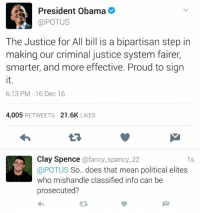 (GC): aA President Obama  @POTUS  The Justice for All bill is a bipartisan step in  making our criminal justice system fairer,  smarter, and more effective. Proud to sign  6:13 PM 16 Dec 16  4.005  RETWEETS  21.6K  LIKES  Clay Spence  @fancy spancy 22  ls  @POTUS  So.. does that mean political elites  who mishandle classified info can be  prosecuted? (GC)