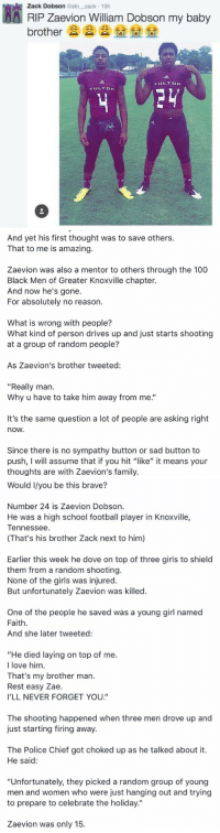 """Retweet to show respect to this hero 🙌🏼: AA Zack Dobson estn zack 15h  Dobson my baby  RIP zaevion William brother  FULT DN  FULT DN   And yet his first thought was to save others.  That to me is amazing.  Zaevion was also a mentor to others through the 100  Black Men of Greater Knoxville chapter.  And now he's gone.  For absolutely no reason.  What is wrong with people?  What kind of person drives up and just starts shooting  at a group of random people?  As Zaevion's brother tweeted:  """"Really man.  Why u have to take him away from me.""""  It's the same question a lot of people are asking right  nOW.  Since there is no sympathy button or sad button to  push, I will assume that if you hit """"like"""" it means your  thoughts are with Zaevion's family.   Would I/you be this brave?  Number 24 is Zaevion Dobson.  He was a high school football player in Knoxville,  Tennessee  (That's his brother Zack next to him)  Earlier this week he dove on top of three girls to shield  them from a random shooting.  None of the girls was injured.  But unfortunately Zaevion was killed.  One of the people he saved was a young girl named  Faith.  And she later tweeted:  """"He died laying on top of me.  I love him  That's my brother man.  Rest easy Zae.  I'LL NEVER FORGET YOU.  The shooting happened when three men drove up and  just starting firing away.  The Police Chief got choked up as he talked about it.  He said:  """"Unfortunately, they picked a random group of young  men and women who were just hanging out and trying  to prepare to celebrate the holiday.""""  Zaevion was only 15. Retweet to show respect to this hero 🙌🏼"""