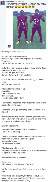 """Dove, Memes, and Tennessee: AA Zack Dobson @stn zack 15h  Dobson my baby  RIP Zaevion William brother  FULTON  FUL TDN   Would Ilyou be this brave?  Number 24 is Zaevion Dobson.  He was a high school football player in Knoxville,  Tennessee  (That's his brother Zack next to him)  Earlier this week he dove on top of three girls to shield  them from a random shooting.  None of the girls was injured.  But unfortunately Zaevion was killed.  One of the people he saved was a young girl named  Faith  And she later tweeted:  """"He died laying on top of me.  I love him.  That's my brother man.  Rest easy Zae.  I'LL NEVER FORGET YOU.  The shooting happened when three men drove up and  just starting firing away.  The Police Chief got choked up as he talked about it.  He said:  """"Unfortunately, they picked a random group of young  men and women who were just hanging out and trying  to prepare to celebrate the holiday.""""  Zaevion was only 15   And yet his first thought was to save others.  That to me is amazing.  Zaevion was also a mentor to others through the 100  Black Men of Greater Knoxville chapter.  And now he's gone.  For absolutely no reason.  What is wrong with people?  What kind of person drives up and just starts shooting  at a group of random people?  As Zaevion's brother tweeted:  """"Really man.  Why u have to take him away from me.""""  It's the same question a lot of people are asking right  nOW.  Since there is no sympathy button or sad button to  push, l will assume that if you hit """"like"""" it means your  thoughts are with Zaevion's family. Retweet to show respect to this hero 🙌🏼"""