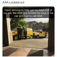 😂😂😂😂😂: AAA Locked out  Upon arriving to help get my keys out of  my car, the AAA guy locked his keys in his  car and had to call AAA 😂😂😂😂😂