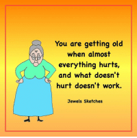 Getting Old: aAa  You are getting old  when almost  everything hurts  and what doesn't  hurt doesn't work.  Jewels Sketches