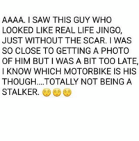 AAAA. I SAW THIS GUY WHO  LOOKED LIKE REAL LIFE JINGO,  JUST WITHOUT THE SCAR. I WAS  SO CLOSE TO GETTING A PHOTO  OF HIM BUT l WAS A BIT TOO LATE,  I KNOW WHICH MOTORBIKE IS HIS  THOUGH.... TOTALLY NOT BEING A  STALKER OK FUCK IT. I AM GOING FULL ON STALKER.