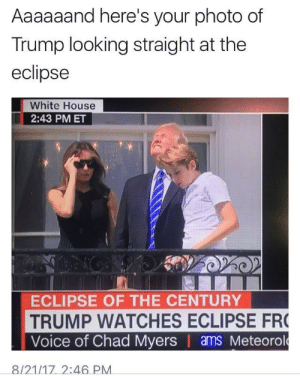 You can look straight up at the sun, but it only works for white supremacists.: Aaaaaand here's your photo of  Trump looking straight at the  eclipse  White House  2:43 PM ET  ECLIPSE OF THE CENTURY  TRUMP WATCHES ECLIPSE FR  Voice of Chad Myers | ams Meteorol  ー8121/17-2:46 PM You can look straight up at the sun, but it only works for white supremacists.