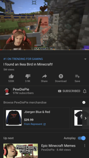 Memes, Minecraft, and Blue: AAAAAAX  #1 ON TRENDING FOR GAMING  I found an lkea Bird in Minecraft!  5M views  Download  Share  530K  3.9K  Save  PewDiePie  SUBSCRIBED  97M subscribers  Browse PewDiePie merchandise  Jöergen Blue & Red  JOERGEN  $39.99  From Represent  Autoplay  Up next  Epic Minecraft Memes  PewDiePie 8.4M views  MINECRAET  EME  Cm Well... seems like what he once despised has revived him. Indubitably