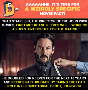 Damn!: AAAAAHH!!, IT'S TIME FOR  A WEIRDLY SPECIFIC  MOVIE FACT!  CHAD STAHELSKI, THE DIRECTOR OF THE JOHN WICK  MOVIES, FIRST MET KEANU REEVES WHILE WORKING  AS HIS STUNT DOUBLE FOR THE MATRIX  @Dorkly  HE DOUBLED FOR REEVES FOR THE NEXT 15 YEARS  AND REEVES PAID HIM BACK BY TAKING THE LEAD  ROLE IN HIS DIRECTORIAL DEBUT, JOHN WICK Damn!