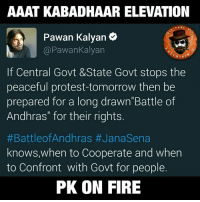 "Battle Of Andhras  AP ASSEMBLES TOMORROW: AAAT KABADHAAR ELEVATION  PAGE  Pawan Kalyan  Pawankalyan  RTA  If Central Govt &State Govt stops the  peaceful protest-tomorrow then be  prepared for a long drawn""Battle of  Andhras"" for their rights  #Battle of Andhras #Janasena  knows, when to Cooperate and when  to Confront with Govt for people.  PK ON FIRE Battle Of Andhras  AP ASSEMBLES TOMORROW"