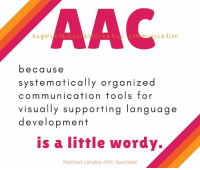 From Rachael Langley, AAC Specialist: AAC  mnication  because  systematically organized  communication tools for  visually supporting language  development  is a liffle wordy.  Rachael Langley AAC Specialist From Rachael Langley, AAC Specialist