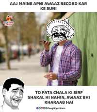 Gooo, Maine, and Record: AAJ MAINE APNI AWAAZ RECORD KAR  KE SUN  LAUGHING  TO PATA CHALA KI SIRF  SHAKAL HI NAHIN, AWAAZ BHI  KHARAAB HA  GOOO/laughingcolours
