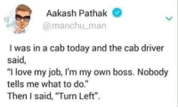 """Love, Today, and Irl: Aakash Pathak  @manchu man  I was in a cab today and the cab driver  said  """"I love my job, I'm my own boss. Nobody  tells me what to do.""""  Then I said, Turn Left""""."""