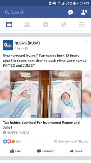 Love, News, and Tumblr: .aal 81% . 4:37 PM  a Search  9NEWS (KUSA)  2 hrs 6  Star-crossed lovers? Two babies born 18 hours  apart in rooms next door to each other were named  ROMEO and JULIET  CCASSIEC YSHULTE PHOİ API!  Two babies destined for love named Romeo and  Juliet  NEWS (KUSA)  0681  31 Comments 49 Shares  > K  Like  Comment  Share jumex:  bloodheretic:  berepah:  The heteros are at it again…  I'm just… THEY DIE.   Idc but this font makes me brain itch
